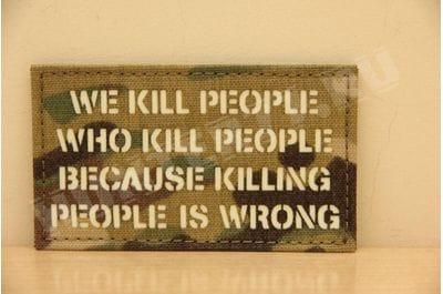 """Патч """"Мы убиваем тех людей, которые убивают людей, потому что убивать людей неправильно"""" multicam на липучке VELCRO IR"""